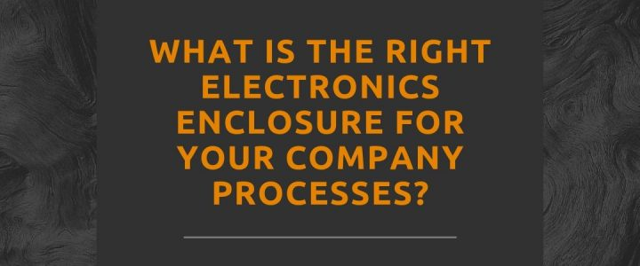 What is the Right Electronics Enclosure for Your Company Processes?
